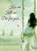 Kiss me - Kill me - Die for you...